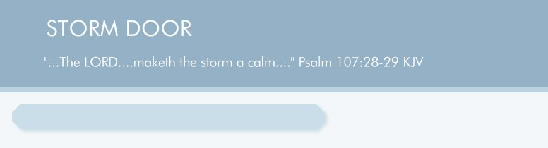 "STORM DOOR - ""...The LORD....maketh the storm a calm...."" Psalm 107:28-29 KJV"